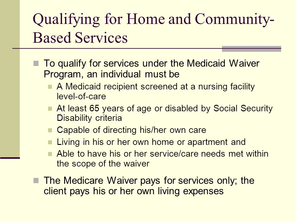 Qualifying for Home and Community- Based Services To qualify for services under the Medicaid Waiver Program, an individual must be A Medicaid recipient screened at a nursing facility level-of-care At least 65 years of age or disabled by Social Security Disability criteria Capable of directing his/her own care Living in his or her own home or apartment and Able to have his or her service/care needs met within the scope of the waiver The Medicare Waiver pays for services only; the client pays his or her own living expenses