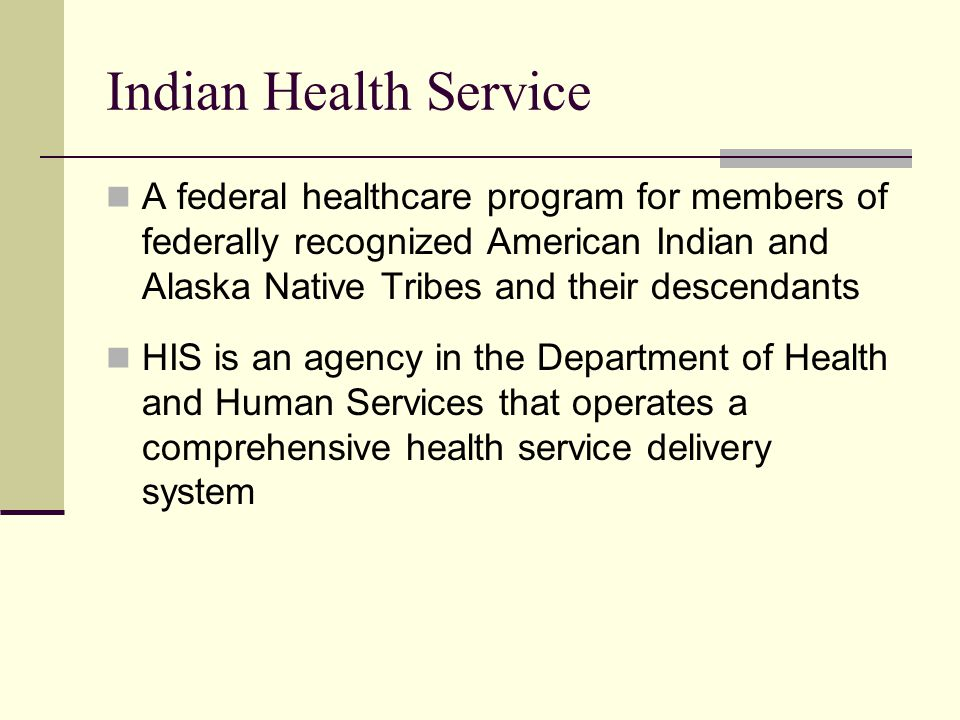 Indian Health Service A federal healthcare program for members of federally recognized American Indian and Alaska Native Tribes and their descendants