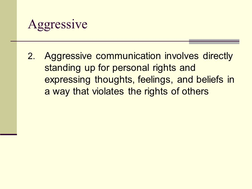 Aggressive 2. Aggressive communication involves directly standing up for personal rights and expressing thoughts, feelings, and beliefs in a way that