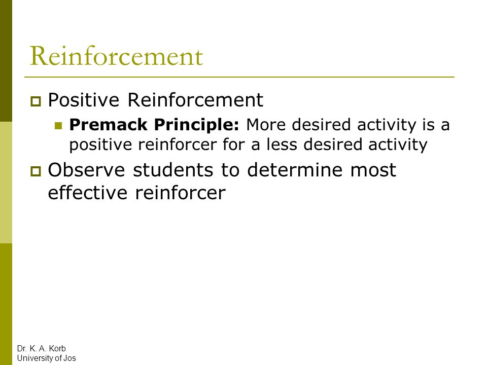Reinforcement  Positive Reinforcement Premack Principle: More desired activity is a positive reinforcer for a less desired activity  Observe student