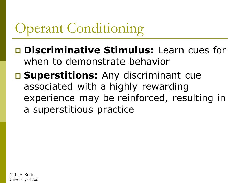 Operant Conditioning  Discriminative Stimulus: Learn cues for when to demonstrate behavior  Superstitions: Any discriminant cue associated with a hi