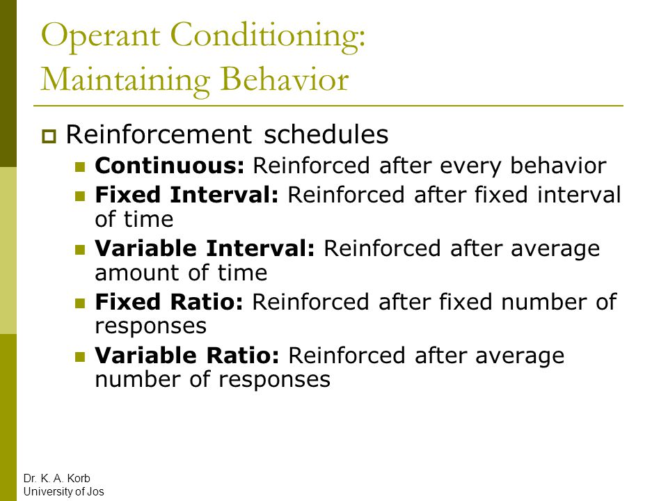 Operant Conditioning: Maintaining Behavior  Reinforcement schedules Continuous: Reinforced after every behavior Fixed Interval: Reinforced after fixe