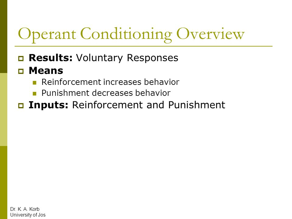 Operant Conditioning Overview  Results: Voluntary Responses  Means Reinforcement increases behavior Punishment decreases behavior  Inputs: Reinforc