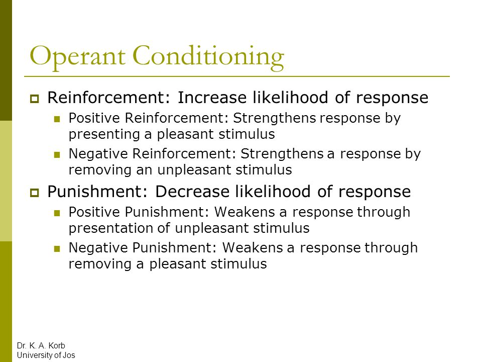 Operant Conditioning  Reinforcement: Increase likelihood of response Positive Reinforcement: Strengthens response by presenting a pleasant stimulus N