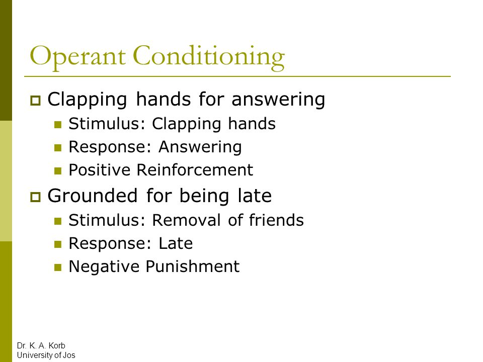 Operant Conditioning  Clapping hands for answering Stimulus: Clapping hands Response: Answering Positive Reinforcement  Grounded for being late Stim