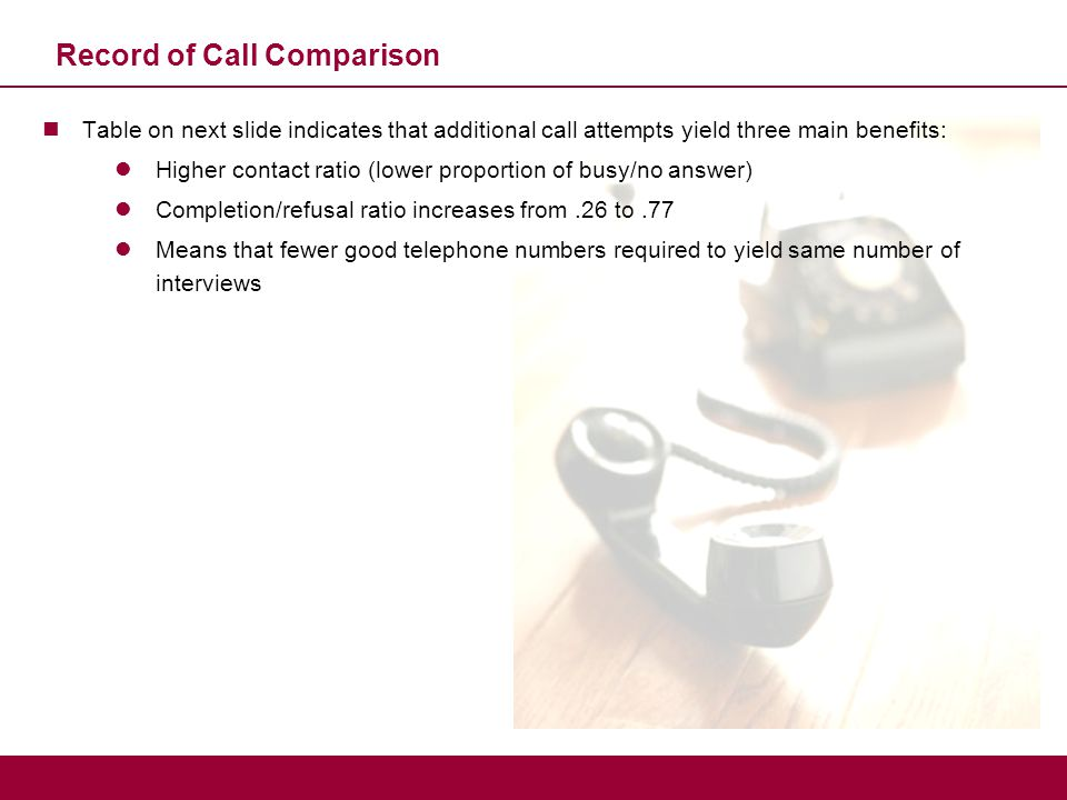Record of Call Comparison Table on next slide indicates that additional call attempts yield three main benefits: Higher contact ratio (lower proportio