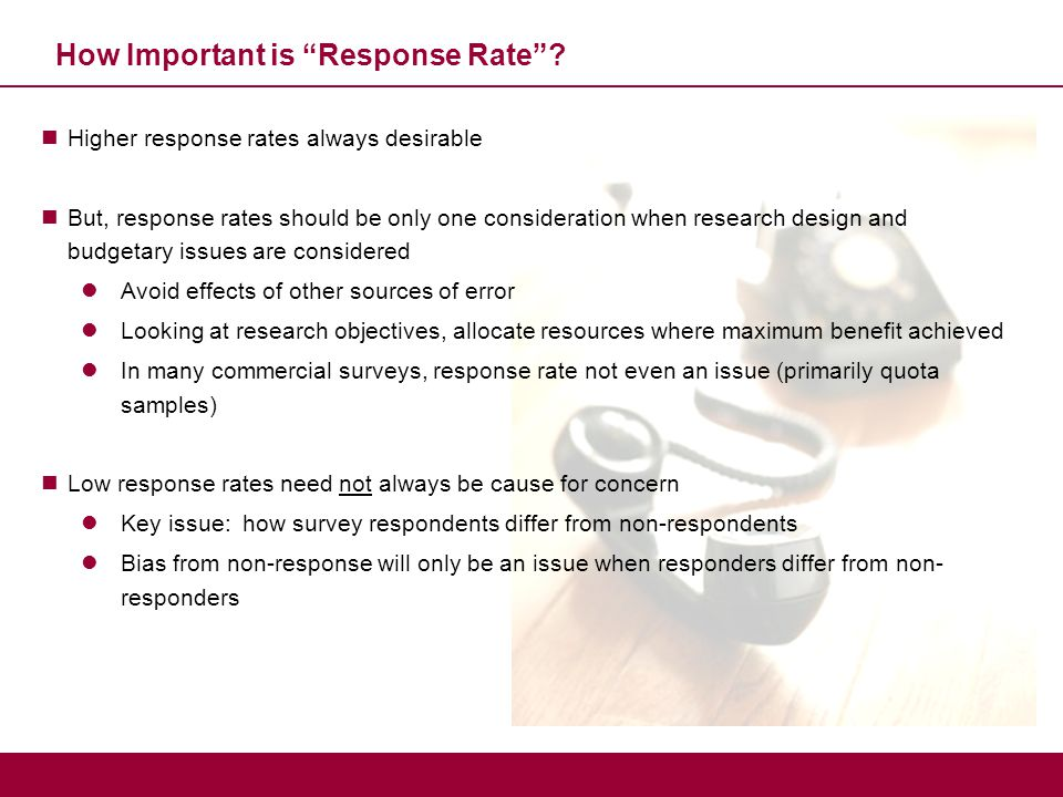 "How Important is ""Response Rate""? Higher response rates always desirable But, response rates should be only one consideration when research design and"