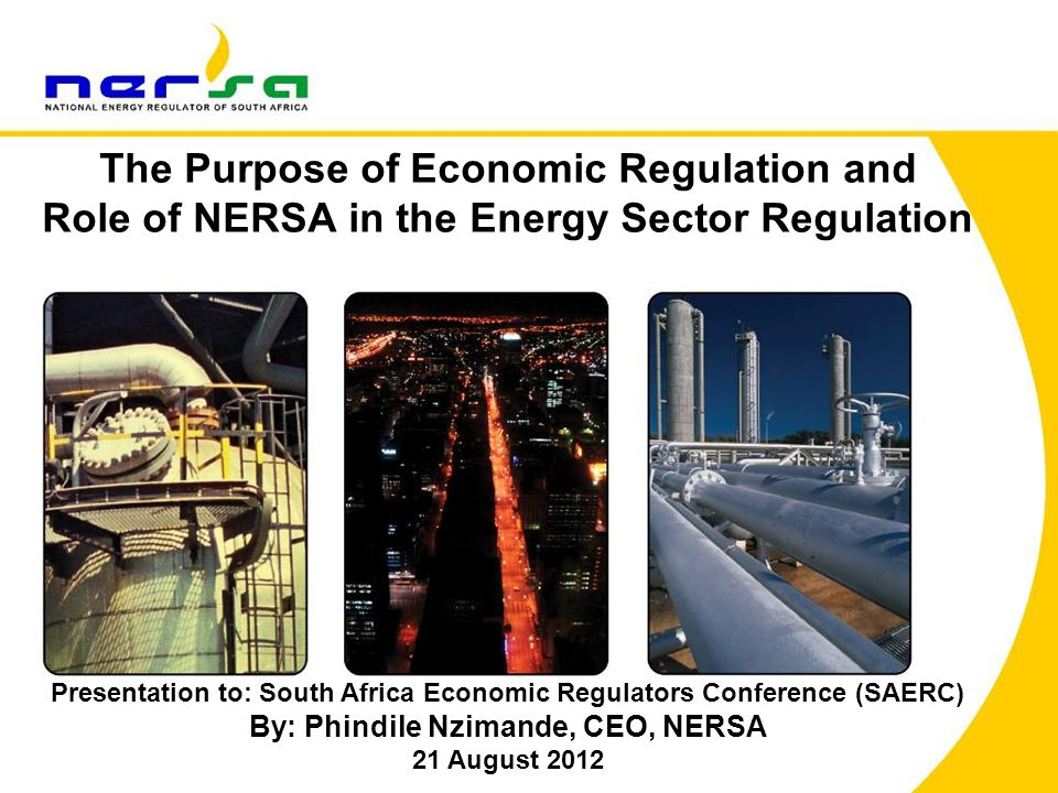 1 The Purpose of Economic Regulation and Role of NERSA in the Energy Sector Regulation Presentation to: South Africa Economic Regulators Conference (SAERC) By: Phindile Nzimande, CEO, NERSA 21 August 2012