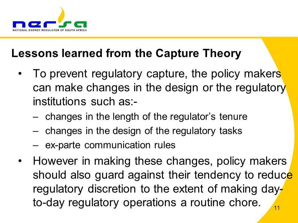 11 To prevent regulatory capture, the policy makers can make changes in the design or the regulatory institutions such as:- –changes in the length of the regulator's tenure –changes in the design of the regulatory tasks –ex-parte communication rules However in making these changes, policy makers should also guard against their tendency to reduce regulatory discretion to the extent of making day- to-day regulatory operations a routine chore.