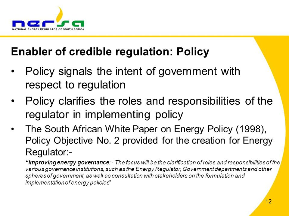 12 Policy signals the intent of government with respect to regulation Policy clarifies the roles and responsibilities of the regulator in implementing policy The South African White Paper on Energy Policy (1998), Policy Objective No.