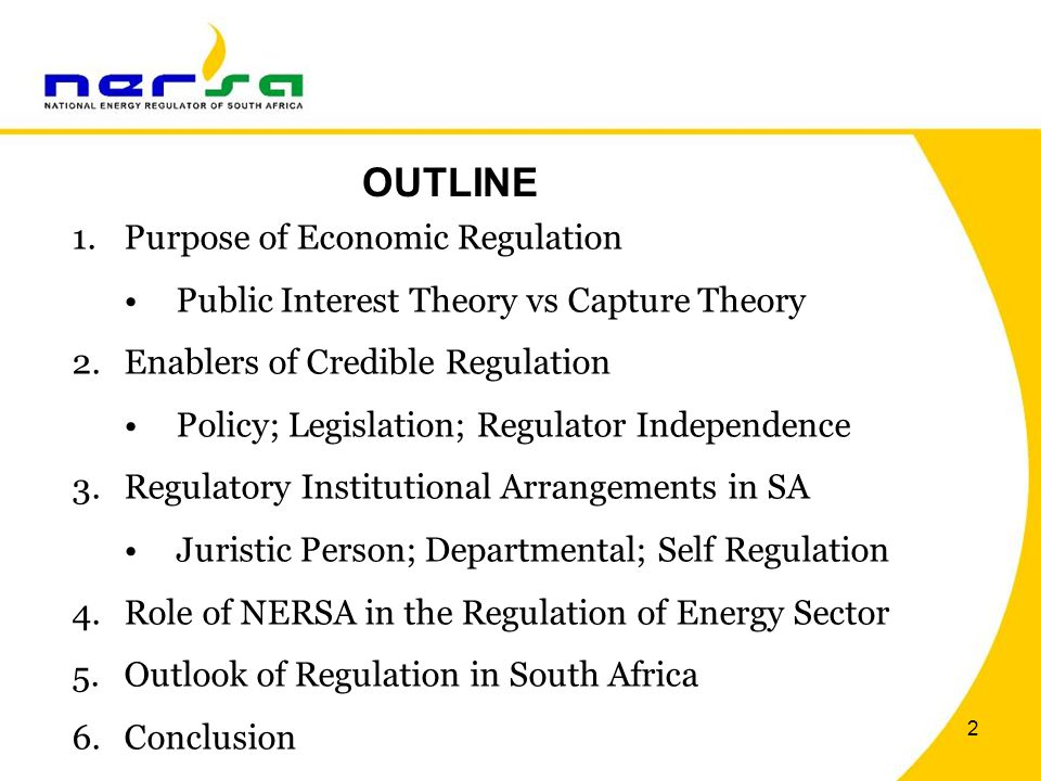 2 OUTLINE 1.Purpose of Economic Regulation Public Interest Theory vs Capture Theory 2.Enablers of Credible Regulation Policy; Legislation; Regulator Independence 3.Regulatory Institutional Arrangements in SA Juristic Person; Departmental; Self Regulation 4.Role of NERSA in the Regulation of Energy Sector 5.Outlook of Regulation in South Africa 6.Conclusion