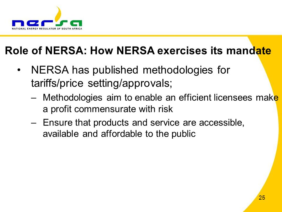 25 NERSA has published methodologies for tariffs/price setting/approvals; –Methodologies aim to enable an efficient licensees make a profit commensurate with risk –Ensure that products and service are accessible, available and affordable to the public Role of NERSA: How NERSA exercises its mandate