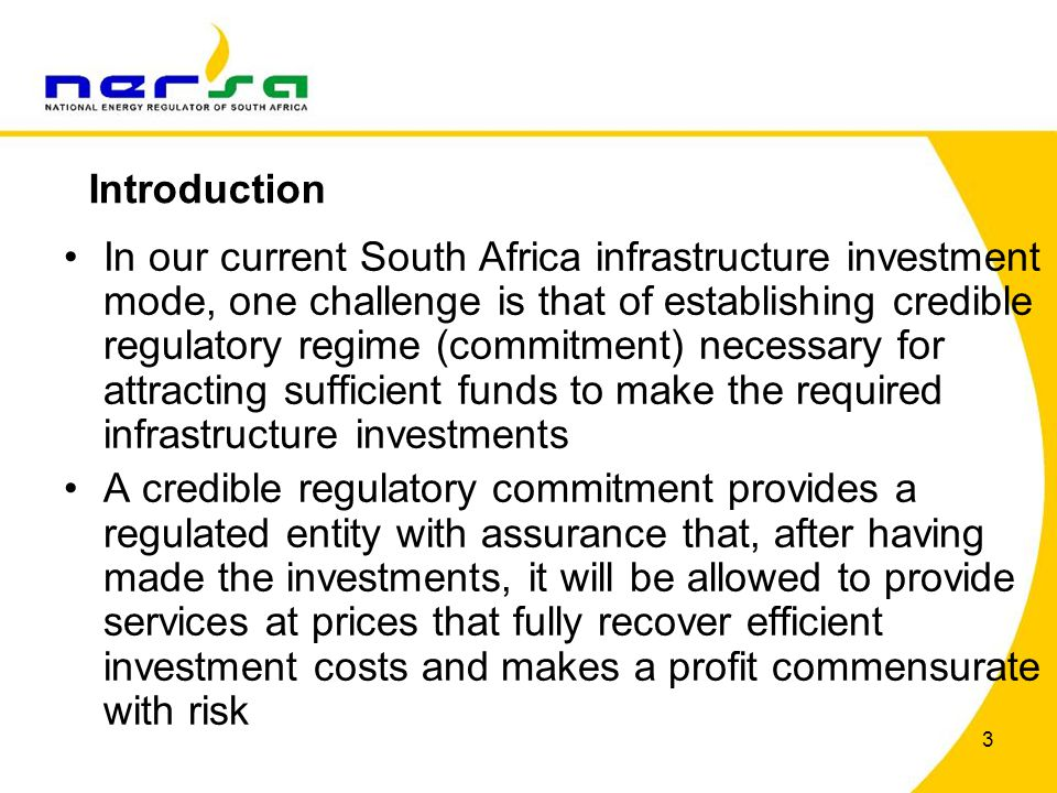 3 In our current South Africa infrastructure investment mode, one challenge is that of establishing credible regulatory regime (commitment) necessary for attracting sufficient funds to make the required infrastructure investments A credible regulatory commitment provides a regulated entity with assurance that, after having made the investments, it will be allowed to provide services at prices that fully recover efficient investment costs and makes a profit commensurate with risk Introduction