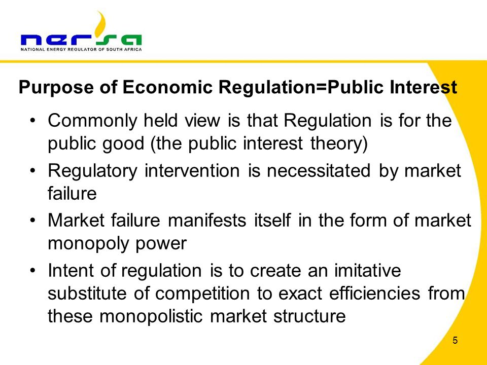 5 Commonly held view is that Regulation is for the public good (the public interest theory) Regulatory intervention is necessitated by market failure