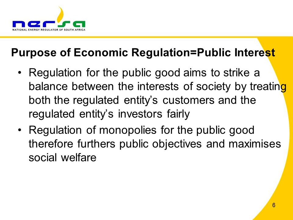 6 Regulation for the public good aims to strike a balance between the interests of society by treating both the regulated entity's customers and the regulated entity's investors fairly Regulation of monopolies for the public good therefore furthers public objectives and maximises social welfare Purpose of Economic Regulation=Public Interest