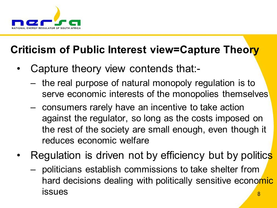 8 Capture theory view contends that:- –the real purpose of natural monopoly regulation is to serve economic interests of the monopolies themselves –consumers rarely have an incentive to take action against the regulator, so long as the costs imposed on the rest of the society are small enough, even though it reduces economic welfare Regulation is driven not by efficiency but by politics –politicians establish commissions to take shelter from hard decisions dealing with politically sensitive economic issues Criticism of Public Interest view=Capture Theory