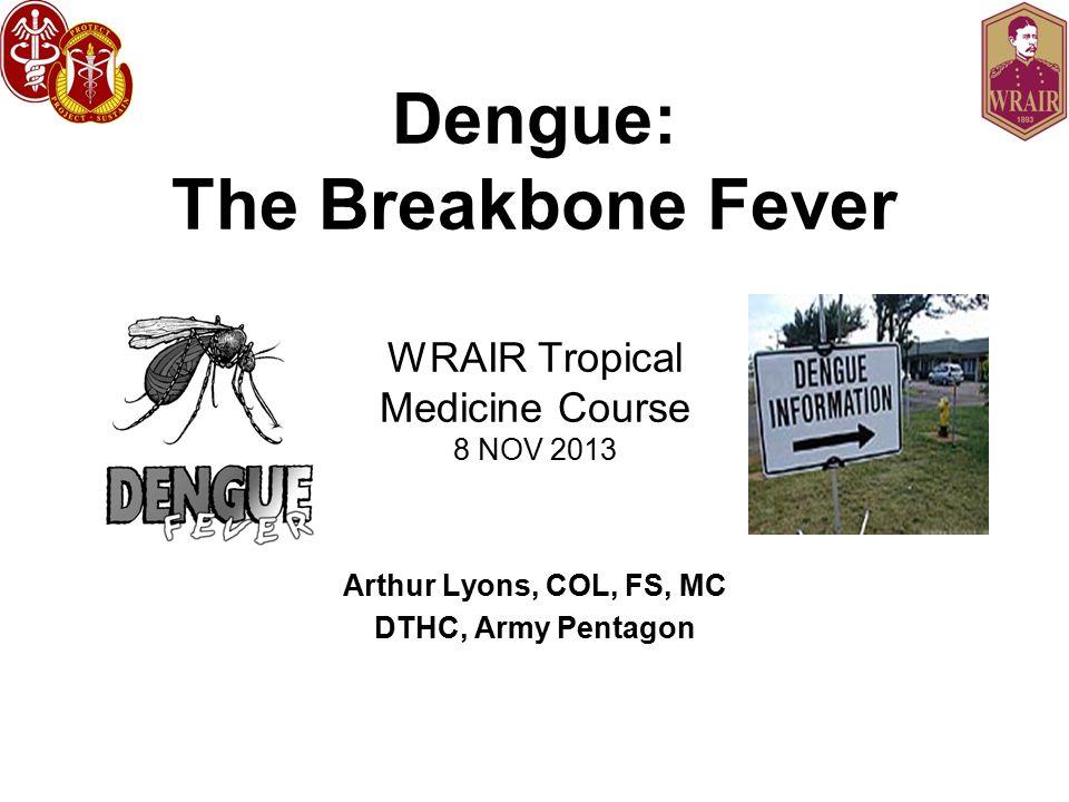 Dengue: The Breakbone Fever WRAIR Tropical Medicine Course 8 NOV 2013 Arthur Lyons, COL, FS, MC DTHC, Army Pentagon