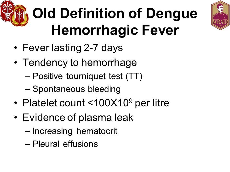 Old Definition of Dengue Hemorrhagic Fever Fever lasting 2-7 days Tendency to hemorrhage –Positive tourniquet test (TT) –Spontaneous bleeding Platelet count <100X10 9 per litre Evidence of plasma leak –Increasing hematocrit –Pleural effusions