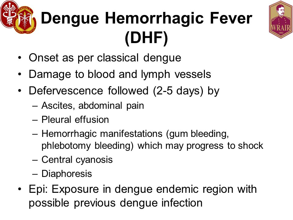 Dengue Hemorrhagic Fever (DHF) Onset as per classical dengue Damage to blood and lymph vessels Defervescence followed (2-5 days) by –Ascites, abdominal pain –Pleural effusion –Hemorrhagic manifestations (gum bleeding, phlebotomy bleeding) which may progress to shock –Central cyanosis –Diaphoresis Epi: Exposure in dengue endemic region with possible previous dengue infection