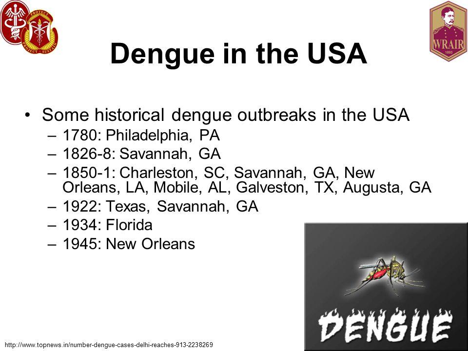 Dengue in the USA Some historical dengue outbreaks in the USA –1780: Philadelphia, PA –1826-8: Savannah, GA –1850-1: Charleston, SC, Savannah, GA, New Orleans, LA, Mobile, AL, Galveston, TX, Augusta, GA –1922: Texas, Savannah, GA –1934: Florida –1945: New Orleans http://www.topnews.in/number-dengue-cases-delhi-reaches-913-2238269