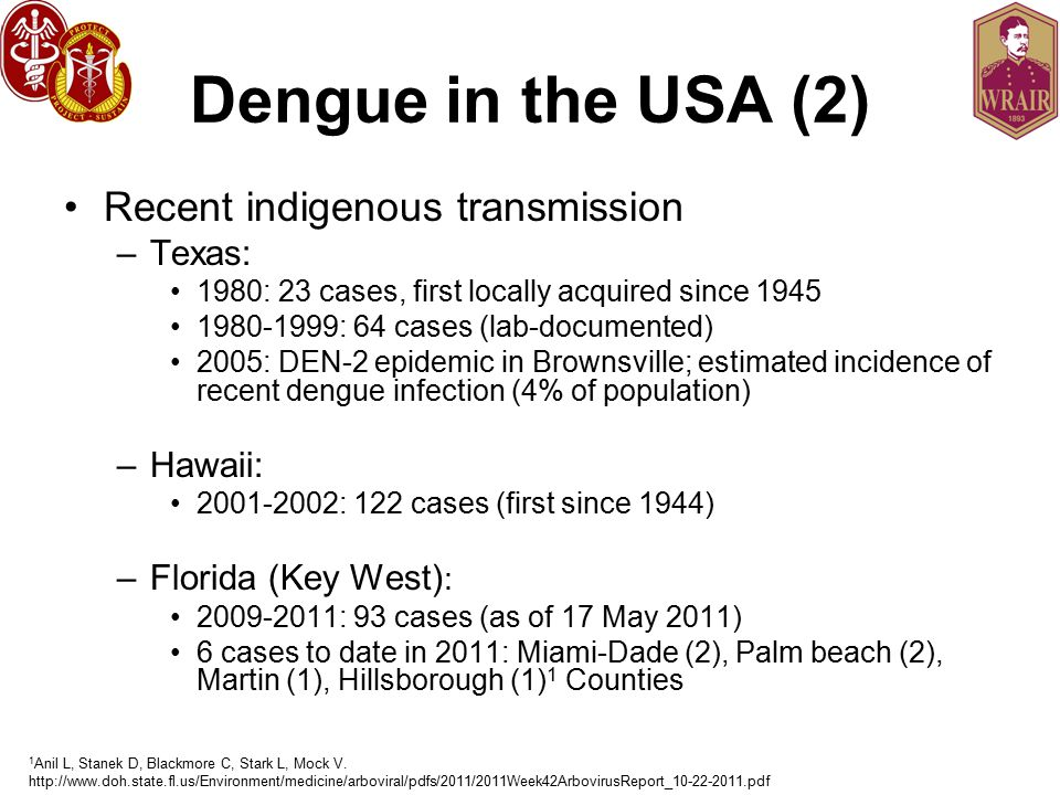 Dengue in the USA (2) Recent indigenous transmission –Texas: 1980: 23 cases, first locally acquired since 1945 1980-1999: 64 cases (lab-documented) 2005: DEN-2 epidemic in Brownsville; estimated incidence of recent dengue infection (4% of population) –Hawaii: 2001-2002: 122 cases (first since 1944) –Florida (Key West) : 2009-2011: 93 cases (as of 17 May 2011) 6 cases to date in 2011: Miami-Dade (2), Palm beach (2), Martin (1), Hillsborough (1) 1 Counties 1 Anil L, Stanek D, Blackmore C, Stark L, Mock V.