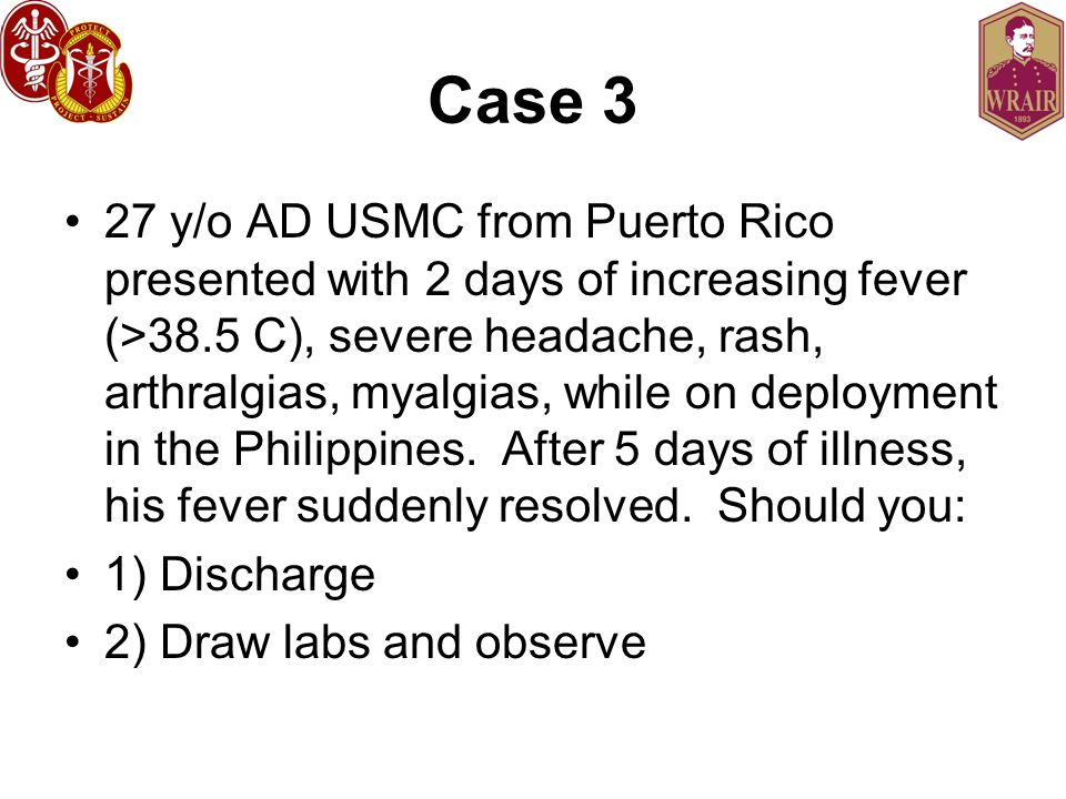Case 3 27 y/o AD USMC from Puerto Rico presented with 2 days of increasing fever (>38.5 C), severe headache, rash, arthralgias, myalgias, while on deployment in the Philippines.
