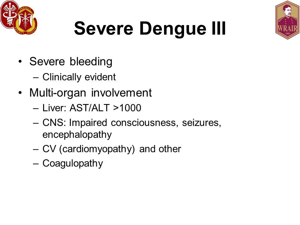 Severe Dengue III Severe bleeding –Clinically evident Multi-organ involvement –Liver: AST/ALT >1000 –CNS: Impaired consciousness, seizures, encephalopathy –CV (cardiomyopathy) and other –Coagulopathy