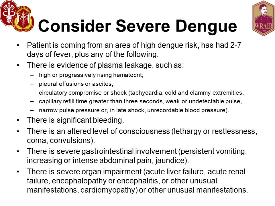 Consider Severe Dengue Patient is coming from an area of high dengue risk, has had 2-7 days of fever, plus any of the following: There is evidence of plasma leakage, such as: –high or progressively rising hematocrit; –pleural effusions or ascites; –circulatory compromise or shock (tachycardia, cold and clammy extremities, –capillary refill time greater than three seconds, weak or undetectable pulse, –narrow pulse pressure or, in late shock, unrecordable blood pressure).