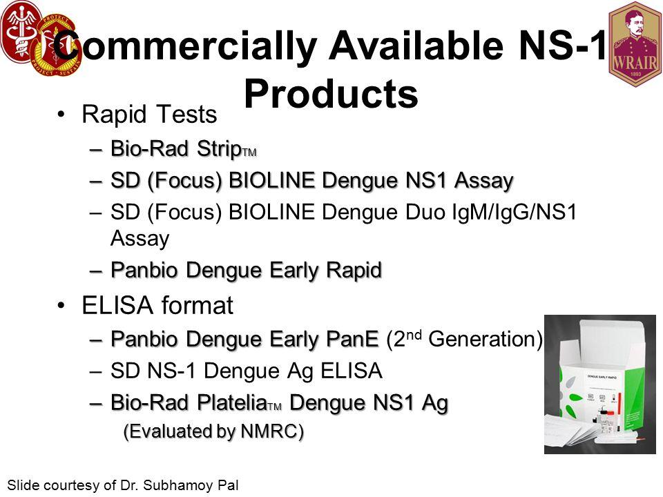 Commercially Available NS-1 Products Rapid Tests –Bio-Rad Strip TM –SD (Focus) BIOLINE Dengue NS1 Assay –SD (Focus) BIOLINE Dengue Duo IgM/IgG/NS1 Assay –Panbio Dengue Early Rapid ELISA format –Panbio Dengue Early PanE –Panbio Dengue Early PanE (2 nd Generation) –SD NS-1 Dengue Ag ELISA –Bio-Rad Platelia TM Dengue NS1 Ag (Evaluated by NMRC) Slide courtesy of Dr.