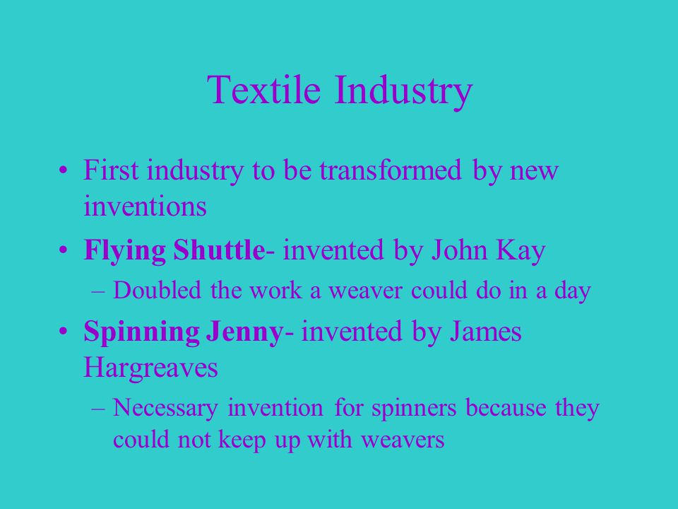 Textile Industry First industry to be transformed by new inventions Flying Shuttle- invented by John Kay –Doubled the work a weaver could do in a day Spinning Jenny- invented by James Hargreaves –Necessary invention for spinners because they could not keep up with weavers
