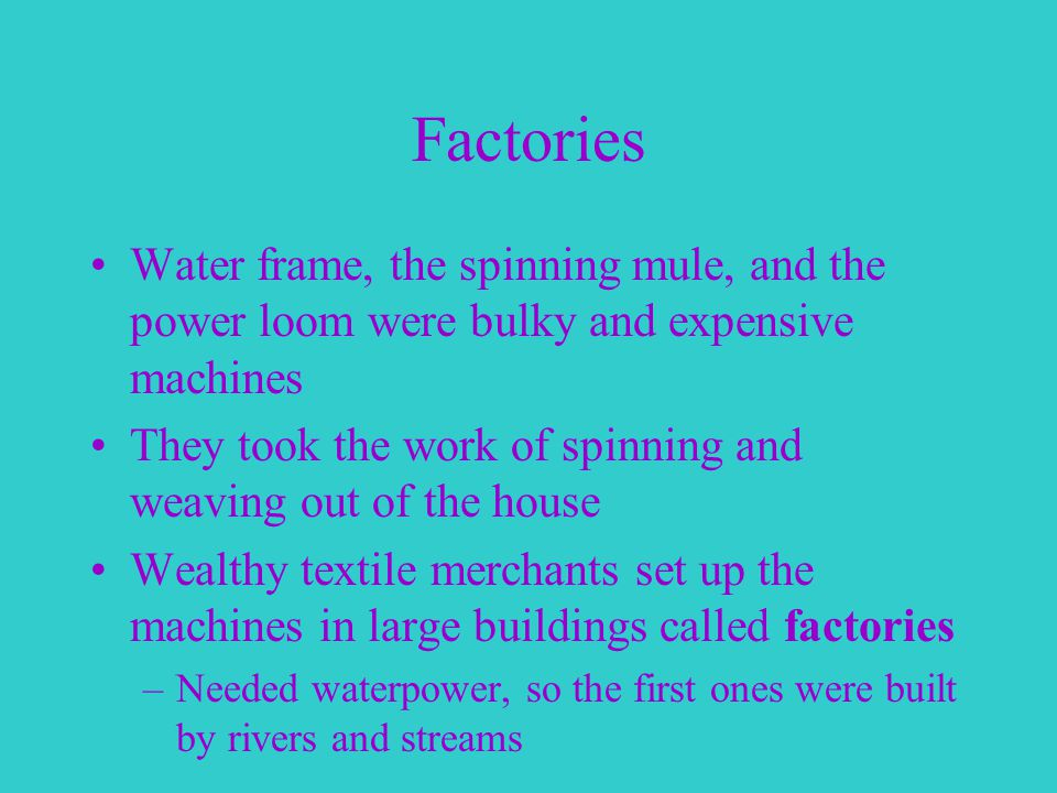 Factories Water frame, the spinning mule, and the power loom were bulky and expensive machines They took the work of spinning and weaving out of the house Wealthy textile merchants set up the machines in large buildings called factories –Needed waterpower, so the first ones were built by rivers and streams