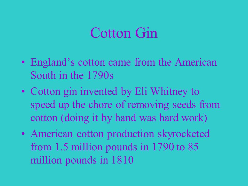 Cotton Gin England's cotton came from the American South in the 1790s Cotton gin invented by Eli Whitney to speed up the chore of removing seeds from cotton (doing it by hand was hard work) American cotton production skyrocketed from 1.5 million pounds in 1790 to 85 million pounds in 1810