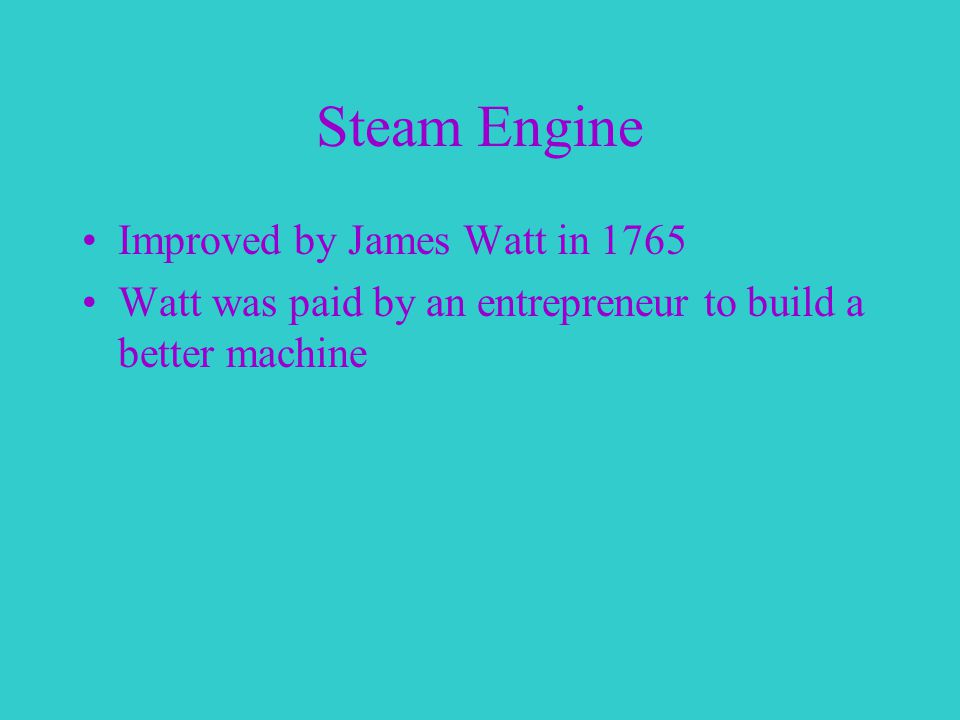 Steam Engine Improved by James Watt in 1765 Watt was paid by an entrepreneur to build a better machine