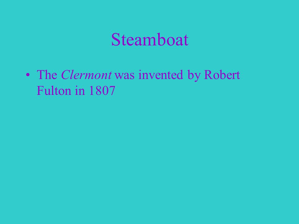 Steamboat The Clermont was invented by Robert Fulton in 1807