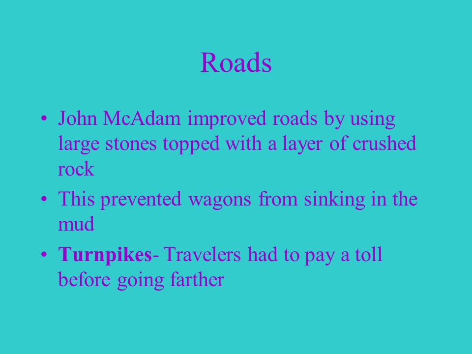 Roads John McAdam improved roads by using large stones topped with a layer of crushed rock This prevented wagons from sinking in the mud Turnpikes- Travelers had to pay a toll before going farther