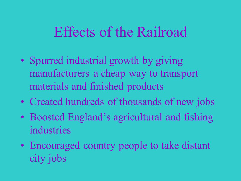 Effects of the Railroad Spurred industrial growth by giving manufacturers a cheap way to transport materials and finished products Created hundreds of thousands of new jobs Boosted England's agricultural and fishing industries Encouraged country people to take distant city jobs