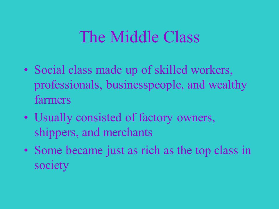 The Middle Class Social class made up of skilled workers, professionals, businesspeople, and wealthy farmers Usually consisted of factory owners, shippers, and merchants Some became just as rich as the top class in society