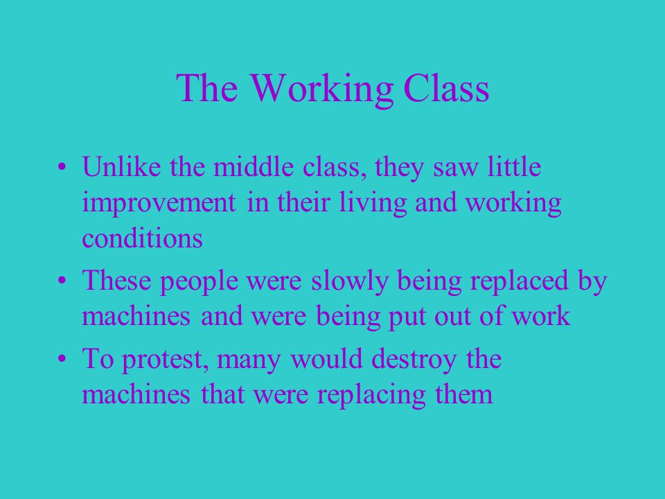 The Working Class Unlike the middle class, they saw little improvement in their living and working conditions These people were slowly being replaced by machines and were being put out of work To protest, many would destroy the machines that were replacing them