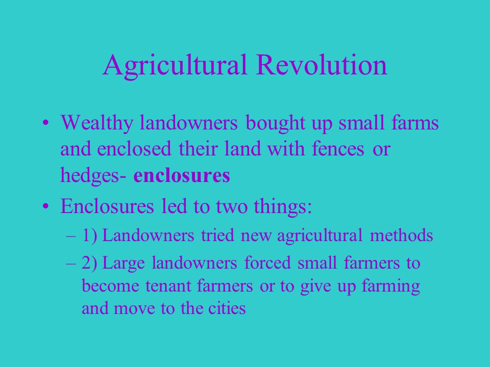 Agricultural Revolution Wealthy landowners bought up small farms and enclosed their land with fences or hedges- enclosures Enclosures led to two things: –1) Landowners tried new agricultural methods –2) Large landowners forced small farmers to become tenant farmers or to give up farming and move to the cities