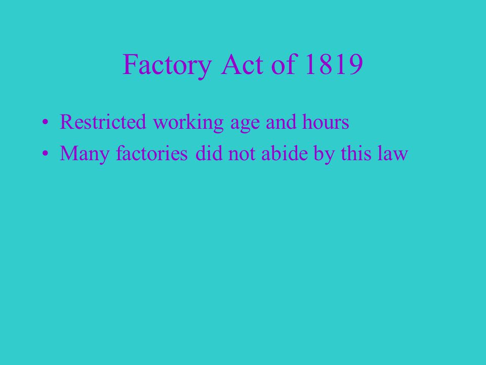Factory Act of 1819 Restricted working age and hours Many factories did not abide by this law