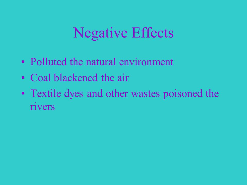 Negative Effects Polluted the natural environment Coal blackened the air Textile dyes and other wastes poisoned the rivers