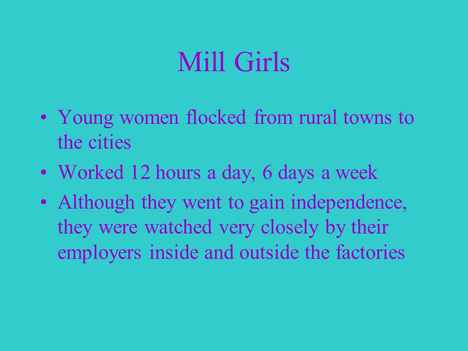 Mill Girls Young women flocked from rural towns to the cities Worked 12 hours a day, 6 days a week Although they went to gain independence, they were watched very closely by their employers inside and outside the factories