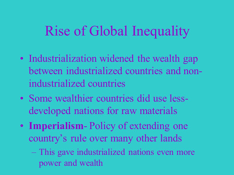 Rise of Global Inequality Industrialization widened the wealth gap between industrialized countries and non- industrialized countries Some wealthier countries did use less- developed nations for raw materials Imperialism- Policy of extending one country's rule over many other lands –This gave industrialized nations even more power and wealth