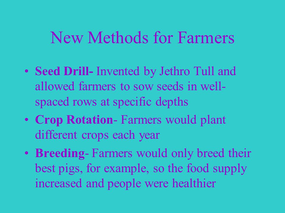 New Methods for Farmers Seed Drill- Invented by Jethro Tull and allowed farmers to sow seeds in well- spaced rows at specific depths Crop Rotation- Farmers would plant different crops each year Breeding- Farmers would only breed their best pigs, for example, so the food supply increased and people were healthier