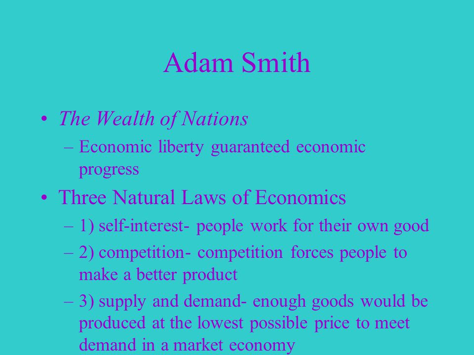 Adam Smith The Wealth of Nations –Economic liberty guaranteed economic progress Three Natural Laws of Economics –1) self-interest- people work for their own good –2) competition- competition forces people to make a better product –3) supply and demand- enough goods would be produced at the lowest possible price to meet demand in a market economy