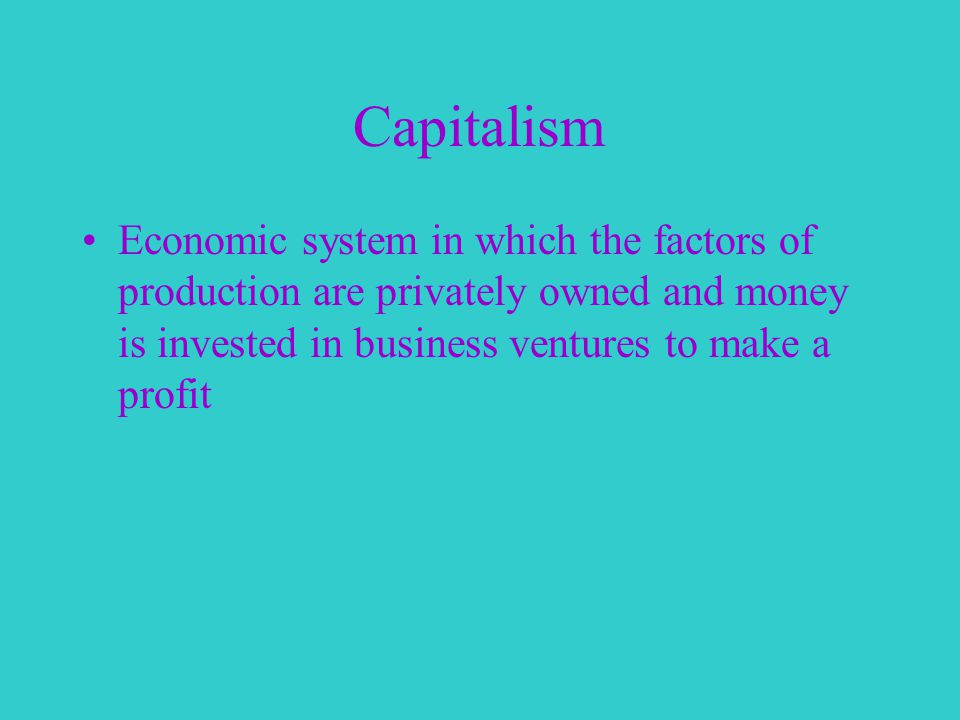 Capitalism Economic system in which the factors of production are privately owned and money is invested in business ventures to make a profit
