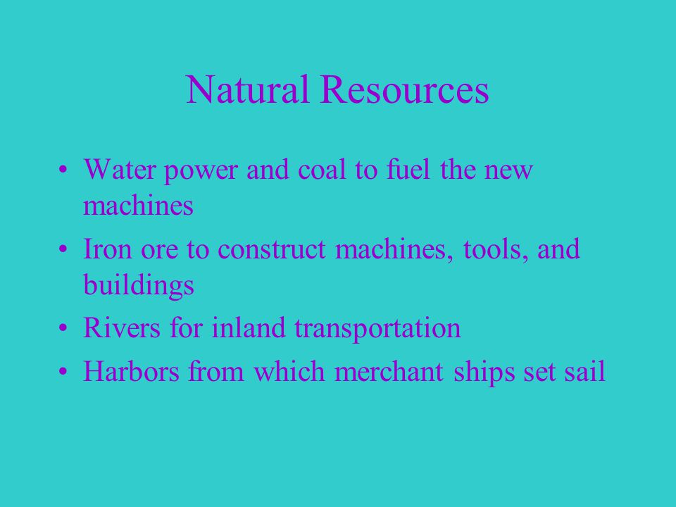 Natural Resources Water power and coal to fuel the new machines Iron ore to construct machines, tools, and buildings Rivers for inland transportation Harbors from which merchant ships set sail