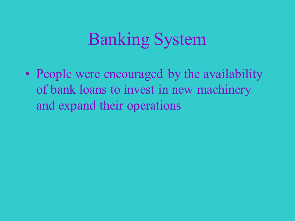 Banking System People were encouraged by the availability of bank loans to invest in new machinery and expand their operations