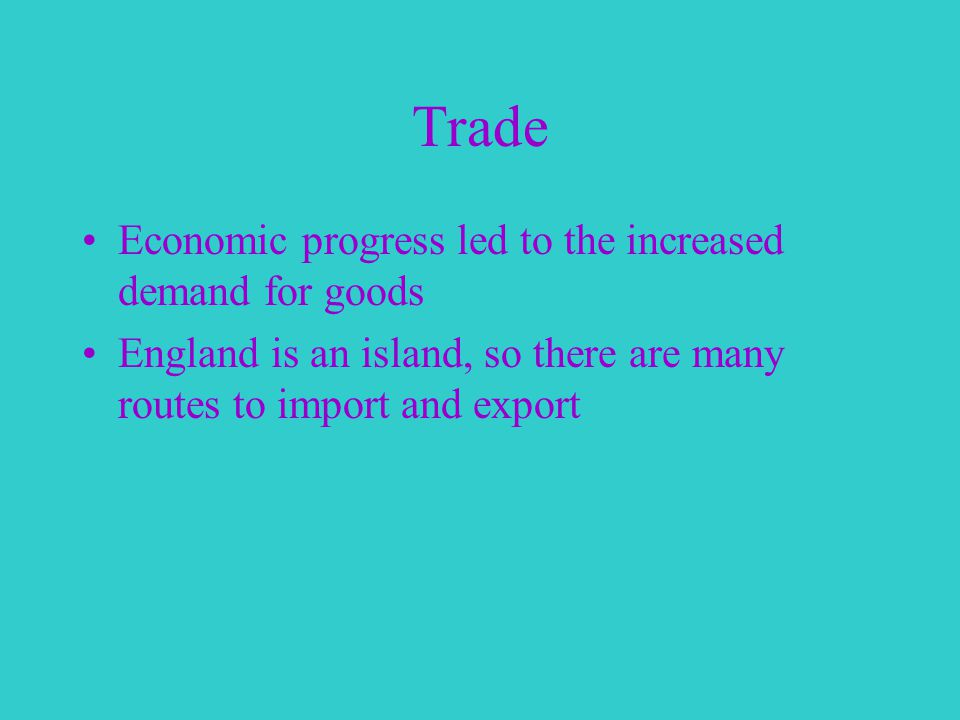 Trade Economic progress led to the increased demand for goods England is an island, so there are many routes to import and export