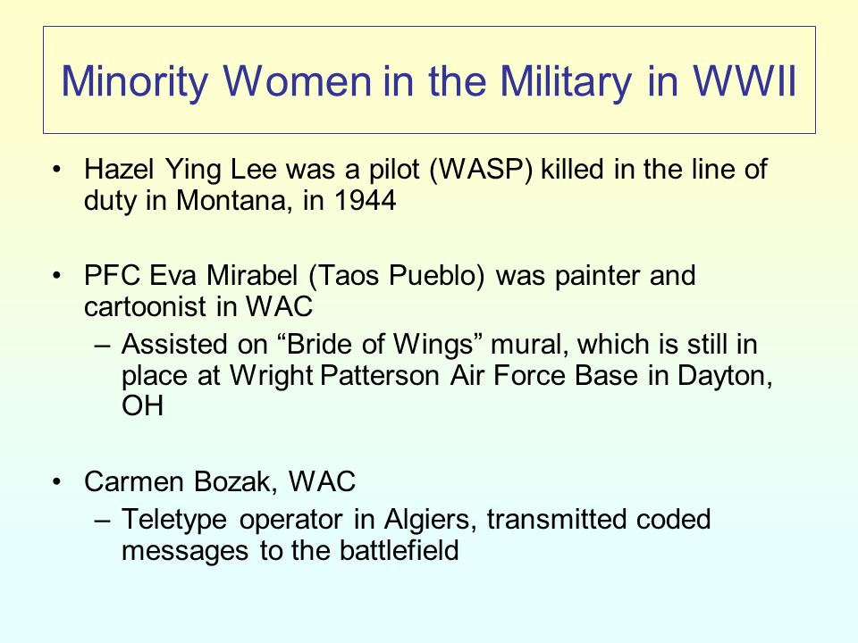 Minority Women in the Military in WWII Hazel Ying Lee was a pilot (WASP) killed in the line of duty in Montana, in 1944 PFC Eva Mirabel (Taos Pueblo) was painter and cartoonist in WAC –Assisted on Bride of Wings mural, which is still in place at Wright Patterson Air Force Base in Dayton, OH Carmen Bozak, WAC –Teletype operator in Algiers, transmitted coded messages to the battlefield